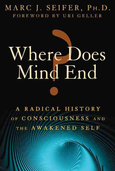 Where Does Mind End?: A Radical History of Consciousness and the Awakened Self