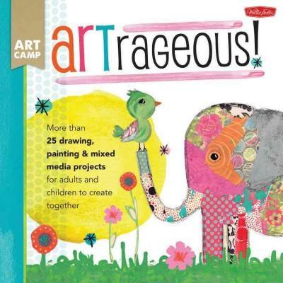 Artrageous! (Art Camp): Artrageous!: More Than 25 Drawing, Painting & Mixed Media Projects for Adults and Children to Create Together (Art Camp)