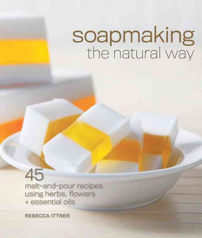 Soapmaking the Natural Way: 45 Melt-and-Pour Recipes Using Herbs, Flowers & Essential
