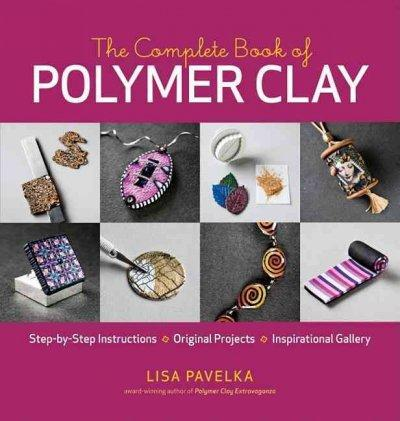 The Complete Book of Polymer Clay: Step-by-step Instructions, Original Projects, Inspirational Gallery