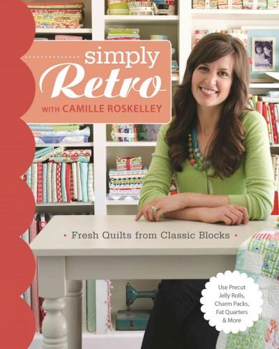 Simply Retro With Camille Roskelley: Fresh Quilts from Classic Blocks:  Use Precut Jelly Rolls, Charm Packs, Fat Quarters & More