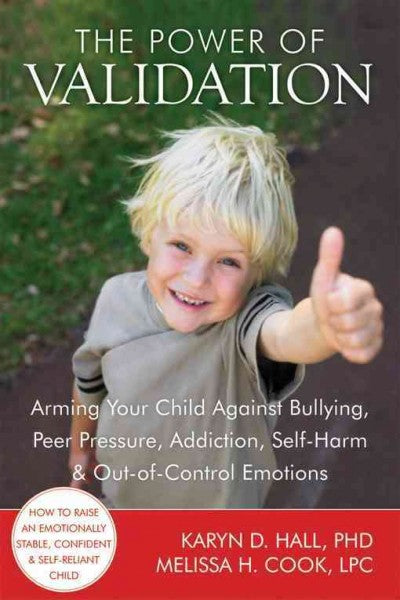 The Power of Validation: Arming Your Child Against Bullying, Peer Pressure, Addiction, Self-Harm, & Out-of-Control Emotions