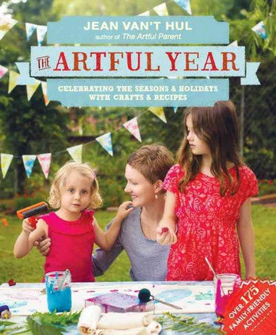 The Artful Year: Celebrating the Seasons & Holidays with Crafts & Recipes: The Artful Year: Celebrating the Seasons and Holidays With Crafts and Recipes