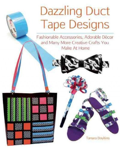 Dazzling Duct Tape Designs: Fashionable Accessories, Adorable Decor, and Many More Creative Crafts You Make at Home
