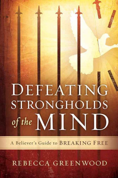 Defeating Strongholds of the Mind: Defeating Strongholds of the Mind: A Believer's Guide to Breaking Free