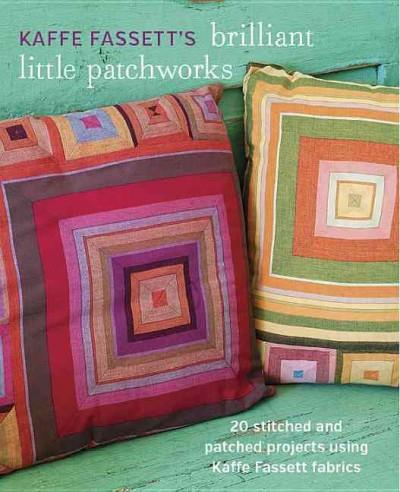 Kaffe Fassett's Brilliant Little Patchworks: 20 Stitched and Patched Projects Using Kafe Fassett Fabrics: Kaffe Fassett's Brilliant Little Patchworks: 20 Stitched and Patched Projects Using Kaffe Fassett Fabrics