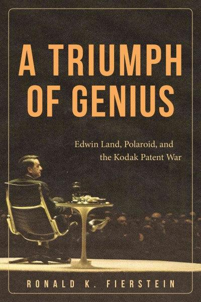 A Triumph of Genius: Edwin Land, Polaroid, and the Kodak Patent War: A Triumph of Genius: Edwin Land, Polaroid, and the Patent Battle of the Century