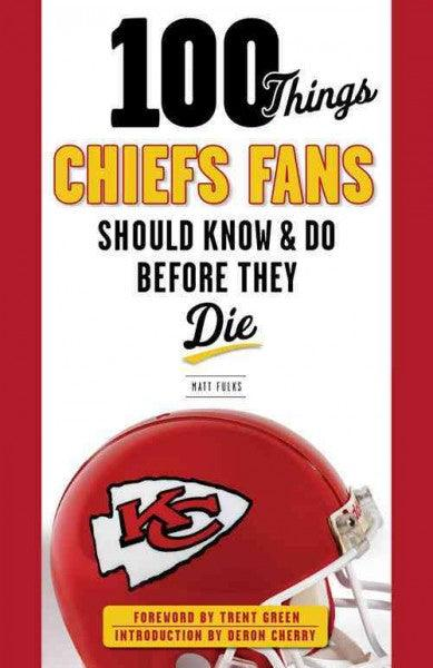 100 Things Chiefs Fans Should Know & Do Before They Die (100 Things... Fans Should Know)