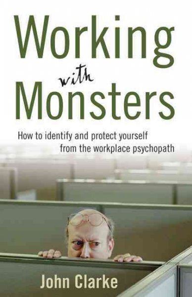 Working With Monsters: How to Identify and Protect Yourself from the Workplace Psychopath