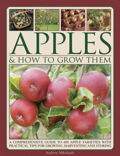 Apples & How to Grow Them: A Comprehensive Guide to 400 Apple Varieties With Practical Tips for Growing, Harvesting and Storing