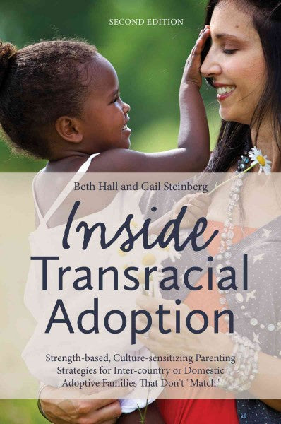 "Inside Transracial Adoption: Strength-Based, Culture-Sensitizing Parenting Strategies for Inter-Country or Domestic Adoptive Families That Don't """"Match"""""