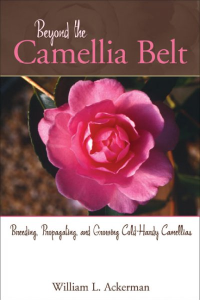 Beyond the Camellia Belt: Breeding, Propagationg, and Growing Cold-Hardy Camellias