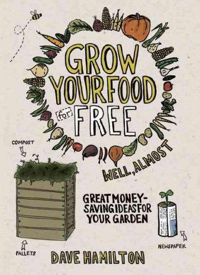 Grow Your Food for Free (Well, Almost): Great Money-saving Ideas for Your Garden: Grow Your Food for Free (Well, Almost)