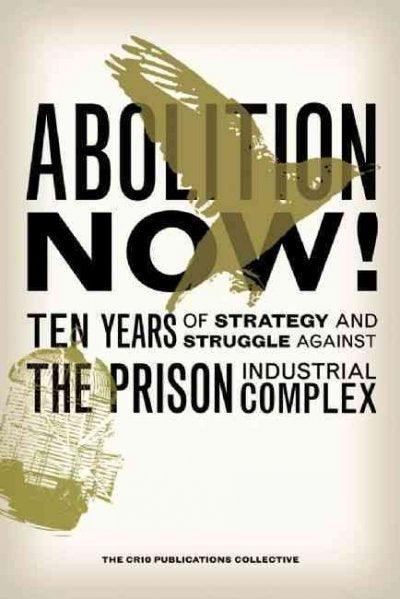 Abolition Now!: Ten Years of Strategy and Struggle Against the Prison Industrial Complex: Abolition Now!