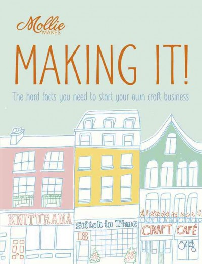 Mollie Makes: Making It!: Mollie Makes: Making It!: The Hard Facts You Need to Start Your Own Craft Business