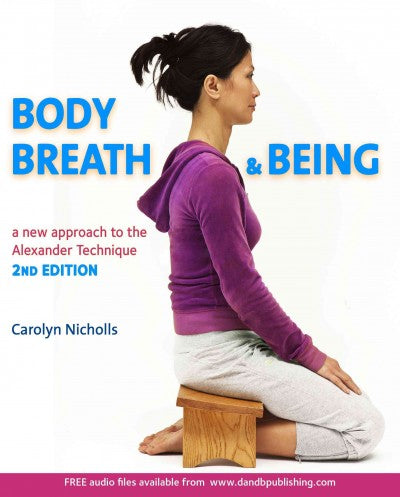 Body, Breath & Being: A New Approach to the Alexander Technique: Body, Breath and Being: A New Guide to the Alexander Technique