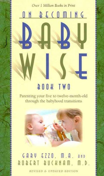 On Becoming Baby Wise, Book Two: Parenting Your Five to Twelve-Month Old Through the