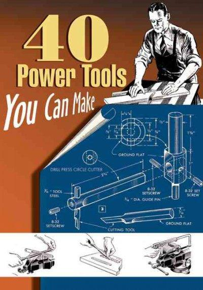40 Power Tools You Can Make (Woodworking Classics Revisited)