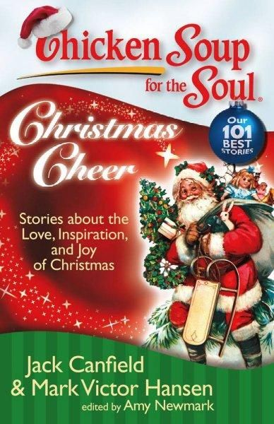 Chicken Soup for the Soul Christmas Cheer: Stories About the Love, Inspiration, and Joy of Christmas (Chicken Soup for the Soul)