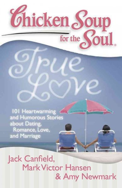 Chicken Soup for the Soul True Love: 101 Heartwarming and Humorous Stories About Dating, Romance, Love, and Marriage (Chicken Soup for the Soul)