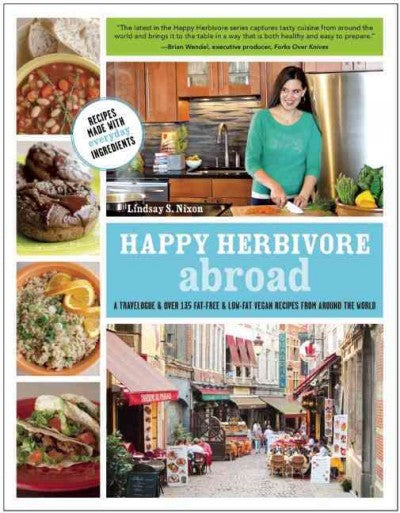 Happy Herbivore Abroad: A Travelogue and over 135 Fat-Free & Low-Fat Vegan Recipes from Around the World: Happy Herbivore Abroad