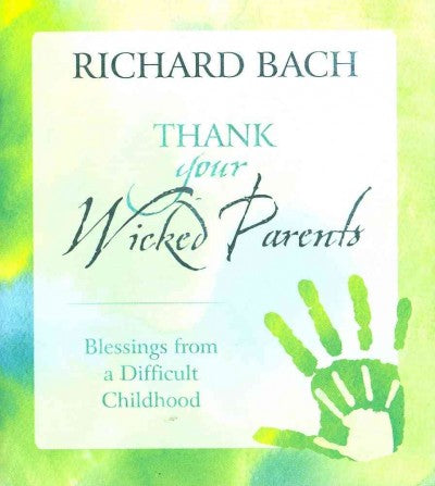 Thank Your Wicked Parents: Blesings from a Difficult Childhood: Thank Your Wicked Parents