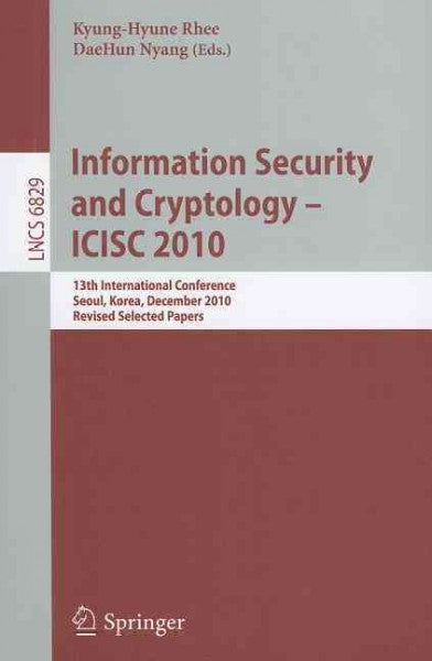 Information Security and Cryptology-ICISC 2010: 13th International Conference, Seoul, Korea, December 1-3, 2010, Revised Selected Papers (Lecture Notes in Computer Science: Security and Cryptology): Information Security and Cryptology-ICISC 2010