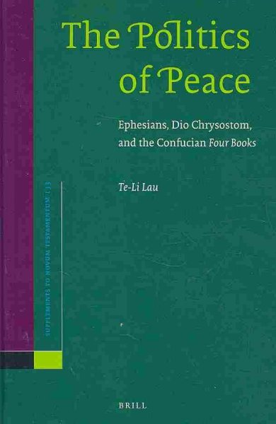 The Politics of Peace: Ephesians, Dio Chrysostom, and the Confucian Four Books (Supplements to Novum Testamentum): The Politics of Peace