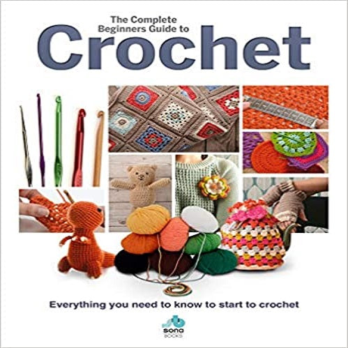 The Complete Beginners Guide to Crochet: Everything You Need to Know to Start to Crochet