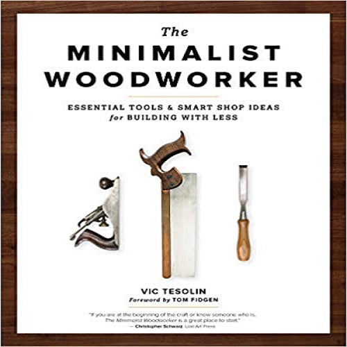 The Minimalist Woodworker: Essential Tools and Smart Shop Ideas for Building with Less (2ND ed.)