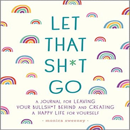 Let That Sh*t Go: A Journal for Leaving Your Bullsh*t Behind and Creating a Happy Life ( Zen as F*ck Journals )