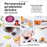 Fermented Probiotic Drinks at Home: Make Your Own Kombucha, Kefir, Ginger Bug, Jun, Pineapple Tepache, Honey Mead, Beet Kvass, and More