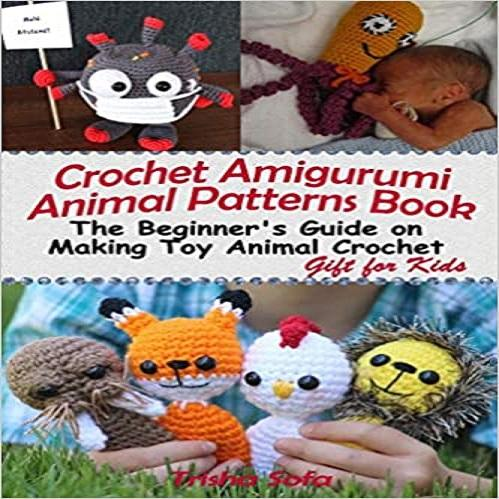 Crochet Amigurumi Animal Patterns Book: The Beginner's Guide on Making Toy Animal Crochet Patterns, Gift for Kids