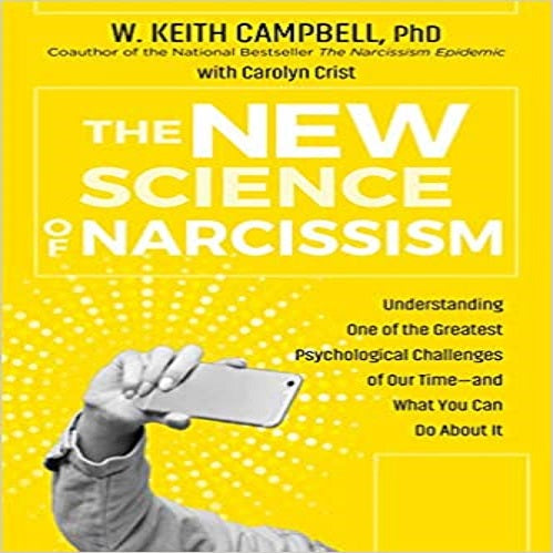 The New Science of Narcissism: Understanding One of the Greatest Psychological Challenges of Our Time--And What You Can Do about It