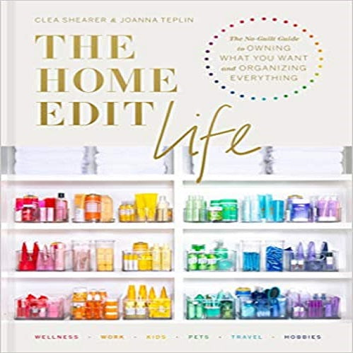 The Home Edit Life: The No-Guilt Guide to Owning What You Want and Organizing Everything