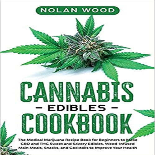 Cannabis Edibles Cookbook: The Medical Marijuana Recipe Book for Beginners to Make CBD and THC Sweet and Savory Edibles, Weed-Infused Main Meals,