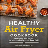 Healthy Air Fryer Cookbook: 100 Great Recipes with Fewer Calories and Less Fat ( Healthy Cookbook )