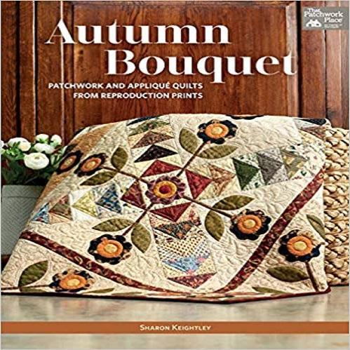 Autumn Bouquet: Patchwork and Applique Quilts from Reproduction Prints