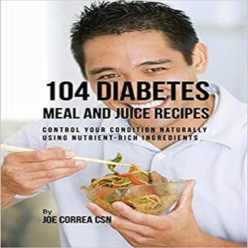 104 Diabetes Meal and Juice Recipes: Control Your Condition Naturally Using Nutrient-Rich Ingredients