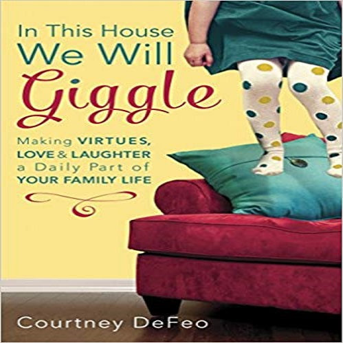 In This House, We Will Giggle: Making Virtues, Love, & Laughter a Daily Part of Your Family