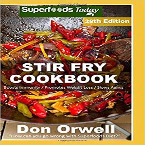 Stir Fry Cookbook: Over 275 Quick & Easy Gluten Free Low Cholesterol Whole Foods Recipes full of Antioxidants & Phytochemicals ( Stir Fry Natural Weight Loss Transformation #22 )