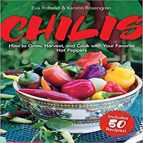 Chilis: How to Grow, Harvest, and Cook with Your Favorite Hot Peppers, with 200 Varieties