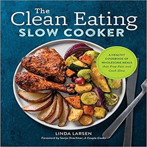 The Clean Eating Slow Cooker:A Healthy Cookbook of Wholesome Meals That Prep Fast