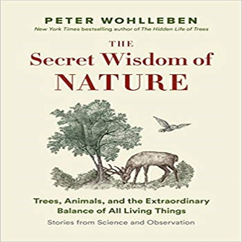 The Secret Wisdom of Nature: Trees, Animals, and the Extraordinary Balance of All Living