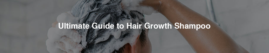 Ultimate Guide to Hair Growth Shampoo