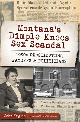 Montana's Dimple Knees Sex Scandal: 1960s Prostitution, Payoffs and Politicians