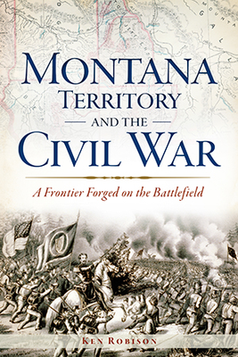 Montana Territory and the Civil War: A Frontier Forged on the Battlefield