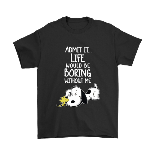 Admit It Life Would Be Boring Without Me Snoopy Shirts