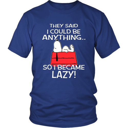 They Said I Could Be Anything So I Became Lazy! Snoopy Shirts