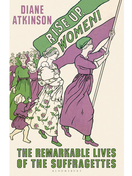 Diane Atkinson - 'Rise Up Women! The Remarkable Lives of the Suffragettes'